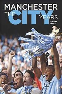Manchester: The City Years - Tracing the Story of Manchester City from the 1860s to the Modern Day