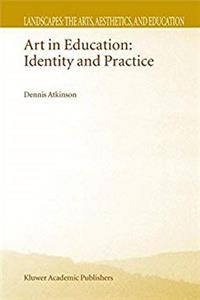 Art in Education: Identity and Practice (Landscapes: the Arts, Aesthetics, and Education)