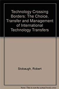 Technology Crossing Borders: The Choice, Transfer and Management of International Technology Transfers