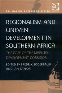 Regionalism and Uneven Development in Southern Africa: The Case of the Maputo Development Corridor (Making of Modern Africa)