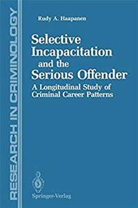 Selective Incapacitation and the Serious Offender: A Longitudinal Study of Criminal Career Patterns (Research in Criminology)