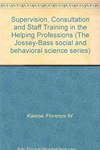 Supervision, Consultation and Staff Training in the Helping Professions (The Jossey-Bass social and behavioral science series)
