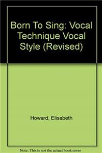 Born To Sing: Vocal Technique Vocal Style (Revised)