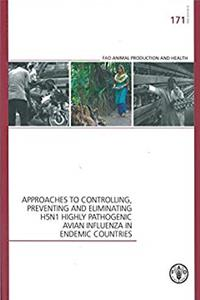 Approaches To Controlling, Preventing And Eliminating H5N1 Highly Pathogenic Avian Influenza In Endemic Countries: FAO Animal Production And Health ... 171 (FAO Animal Production and Health Papers)