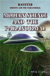 Modern Science and the Paranormal (Haunted: Ghosts and the Paranormal)
