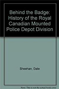 "Behind the Badge: History of the Royal Canadian Mounted Police ""Depot"" Division"