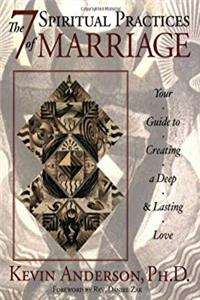 The 7 Spiritual Practices of Marriage: Your Guide to Creating a Deep And Lasting Love