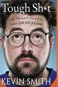 Tough Sh*t: Life Advice from a Fat, Lazy Slob Who Did Good. Kevin Smith