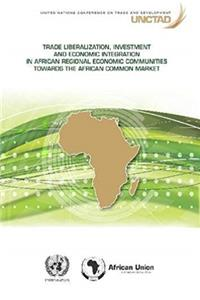 Trade Liberalization, Investment and Economic Integration in African Regional Economic Communities towards the African Common Market
