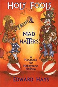 Holy Fools and Mad Hatters: A Handbook for Hobbyhorse Holiness