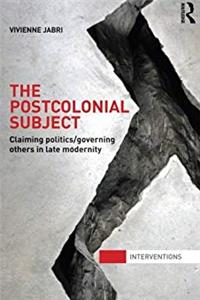 The Postcolonial Subject: Claiming Politics/Governing Others in Late Modernity (Interventions)