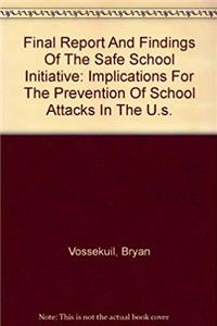 Final Report And Findings Of The Safe School Initiative: Implications For The Prevention Of School Attacks In The U.s.